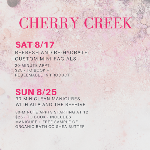 cherry creek. sat 8/17: refresh and re-hydrate custom mini facials. 20-minute appt. $25 to book and redeemable in product. sun 8/25: 30 min clean manicures with aila and the beehive. 30 minute appts starting at 12. $25 too book includes manicure and free sample of organic bath co shea butter