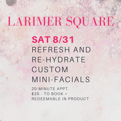 larimer square saturday 8/31: refresh and rehydrate custom mini facials. 20 minute appt. $25 to book and redeemable in product