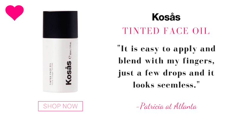 "tinted facial oil from kosas. ""it is easy to apply and blend with my fingers, just a few drops and it looks seamless."" -patricia at atlanta"