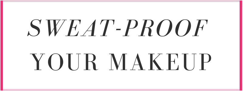 sweat-proof your makeup