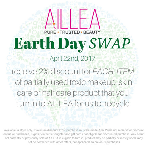 aillea earth day swap. april 22, 2017. receive 2% discount for each item of partially used toxic makeup skincare or hair care product that you turn in to aillea for us to recycle
