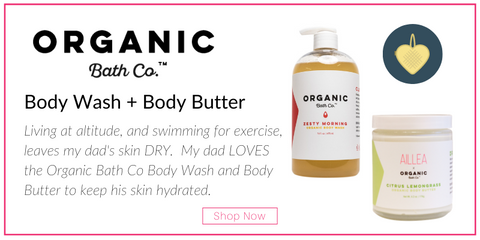 Organic Bath Co Body wash and body butter Living at altitude, and swimming for exercise, leaves my dad's skin DRY.  My dad LOVES the Organic Bath Co Body Wash and Body Butter to keep his skin hydrated.
