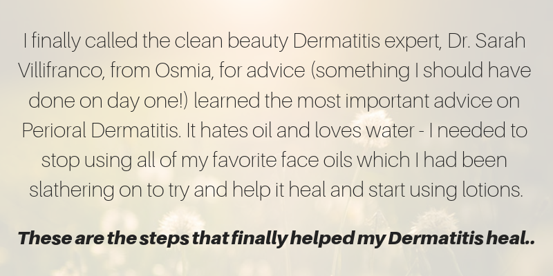 I finally called the clean beauty dermatitis expert Dr. Sarah Villifranco, from Osmia, for advice (something I should have done on day one!) learned the most important advice on perioral dermatitis. it hates oil and loves water - I needed to stop using all of my favorite face oils which I had been slathering on to try and help it heal and start using lotions. These are the steps that finally helped my dermatitis heal...