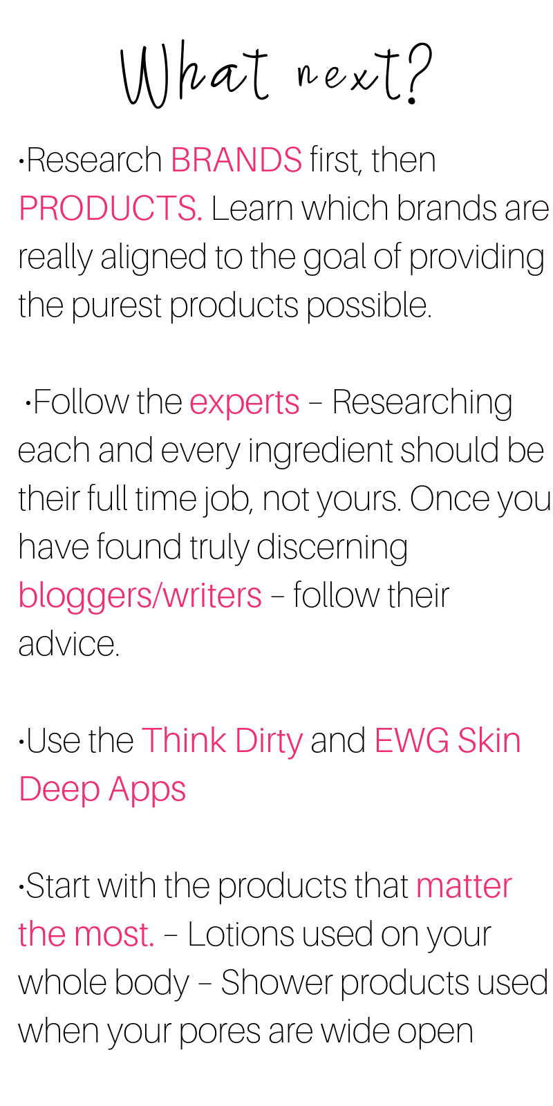 what next? research brands first, then products. follow the advice of expert bloggers and writers. use the think dirty and ewg skin deep apps. start with the products that matter the most, such as lotions and shower products