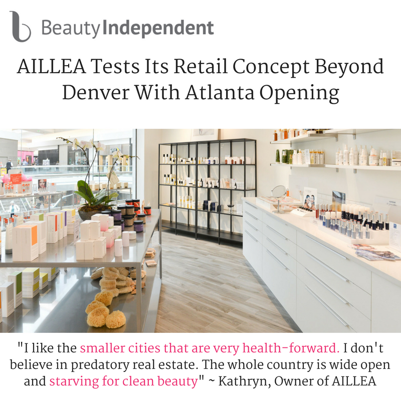 "aillea tests its retail concept beyond denver with atlanta opening. article from beauty independent. ""I like the smaller cities that are very health-forward. I don't believe in predatory real estate. The whole country is wide open and starving for clean beauty.""-Kathryn, Owner of aillea"