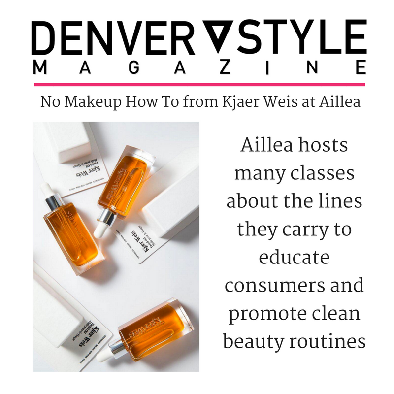 no makeup how to from kjaer weis at aillea. article from denver style magazine. Aillea hosts many classes about the lines they carry to educate consumers and promote clean beauty routines.