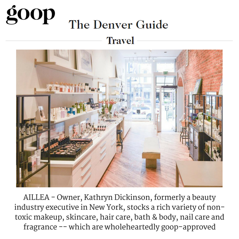 goop features Aillea in their denver travel guide: owner, Kathryn Dickinson, formerly a beauty industry executive in new york, stocks a rich variety of non-toxic makeup, skincare, hair care, bath and body, nail care and fragrance -- which are wholeheartedly good-approved.