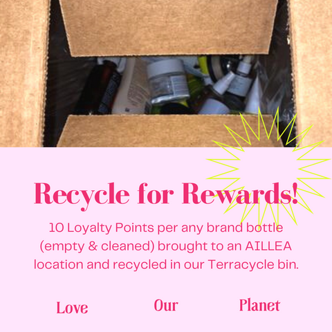 Recycle For Rewards: 10 Loyalty Points per any brand bottle (empty & cleaned) brought to an AILLEA location and recycled in our Terracycle bin.