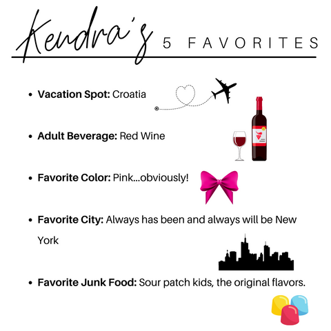 Kendra's 5 favorites: Vacation Spot: Croatia  Adult Beverage: Red Wine   Favorite Color: Pink...obviously!  Favorite City: Always has been and always will be New York  Favorite Junk Food: Sour patch kids, the original flavors