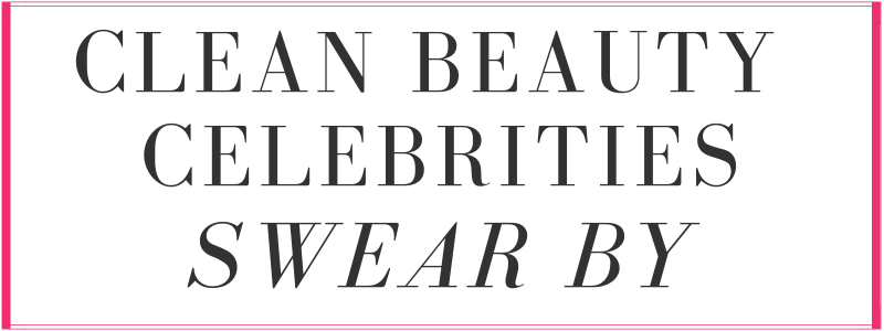 clean beauty celebrities swear by
