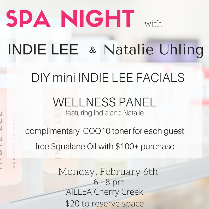 spa night with indie lee and natalie uhling. diy mini indie lee facials. wellness panel featuring indie and natalie. complimentary coq10 toner for each guest. free squalane oil with $100+ purchase. monday february 6th. 6-8pm. aillea cherry creek. $20 to reserve space.