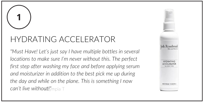 "hydrating accelerator. ""must have! let's just say I have multiple bottles in several locations to make sure I'm never without this. the perfect first step after washing my face and before applying serum and moisturizer in addition to the best pick me up during the day and while on the plane. this is something I now can't live without!"" -Olympia T"