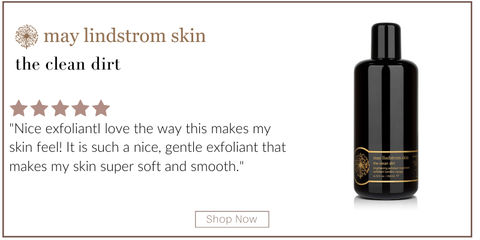 "the clean dirt from may lindstrom skin. 5 star rating. customer review: ""nice exfoliant. I love the way this makes my skin feel! it is such a nice, gentle exfoliant that makes my skin super soft and smooth."""