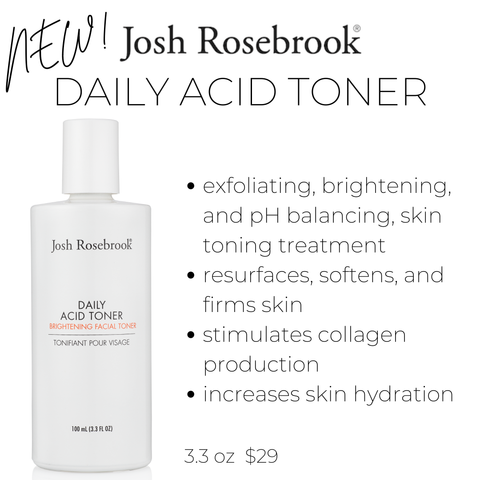 new! josh rosebrook daily acid toner. exfoliating, brightening, and pH balancing, skin toning treatment. resurfaces, softens, and firms skin. stimulates collagen production. increases skin hydration. 3.3 oz $29