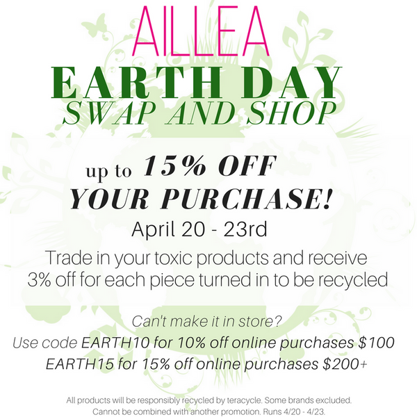 Aillea Earth Day swap and shop. up to 15% off your purchase! april 20-23rd. trade in your toxic products and receive 3% off for each piece turned in to be recycled. can't make it in store? use code EARTH10 for 10% off online purchases $100. EARTH15 for 15% off online purchases $200+