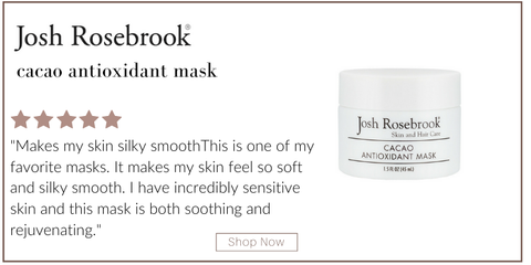 "cacao antioxidant mask from josh rosebrook. 5 star rating. customer review: ""makes my skin silky smooth. this is one of my favorite masks. it makes my skin feel so soft and silky smooth. I have incredibly sensitive skin and this mask is both soothing and rejuvenating."""