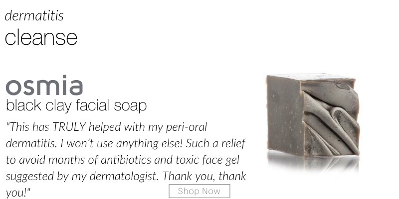 "dermatitis cleanse: osmia black clay facial soap. ""this has truly helped with my peri-oral dermatitis. I won't use anything else! such a relief to avoid months of antibiotics and toxic face gel suggested by my dermatologist. Thank you, thank you!"""