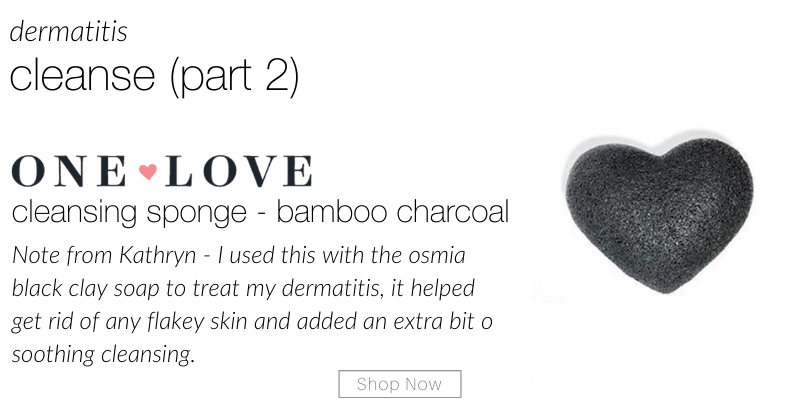 dermatitis cleanse (part 2): one love cleansing sponge - bamboo charcoal. note from kathryn- I used this with the osmia black clay soap to treat my dermatitis, it helped get rid of any flakey skin and added an extra bit of soothing cleansing.