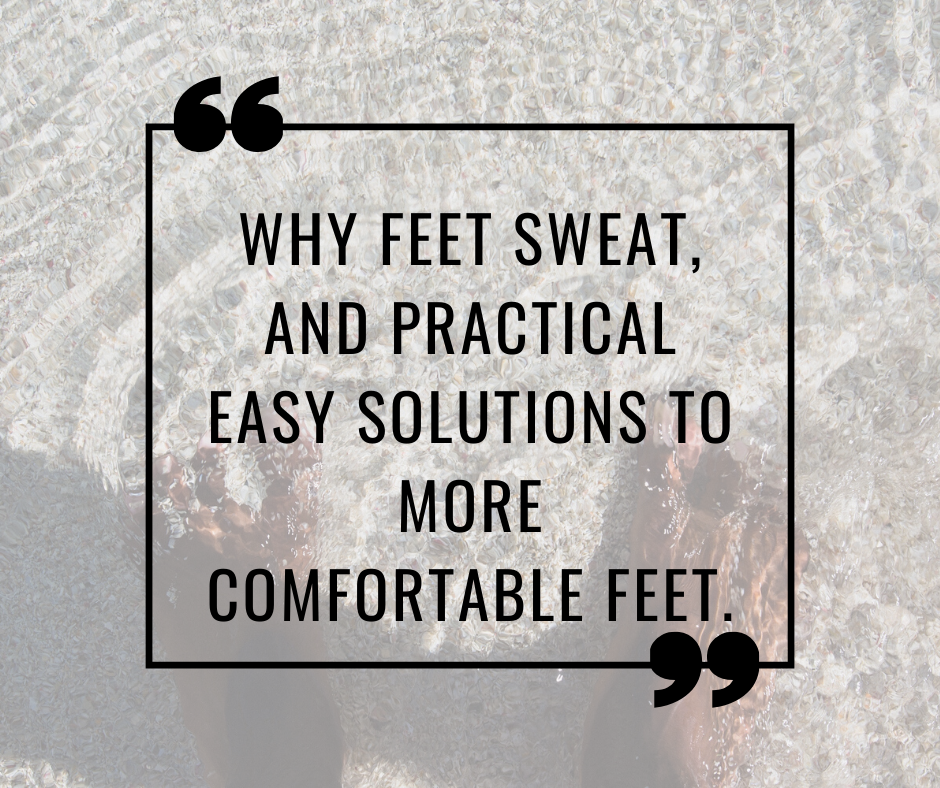 Why feet sweat, and practical easy solutions to more comfortable feet.