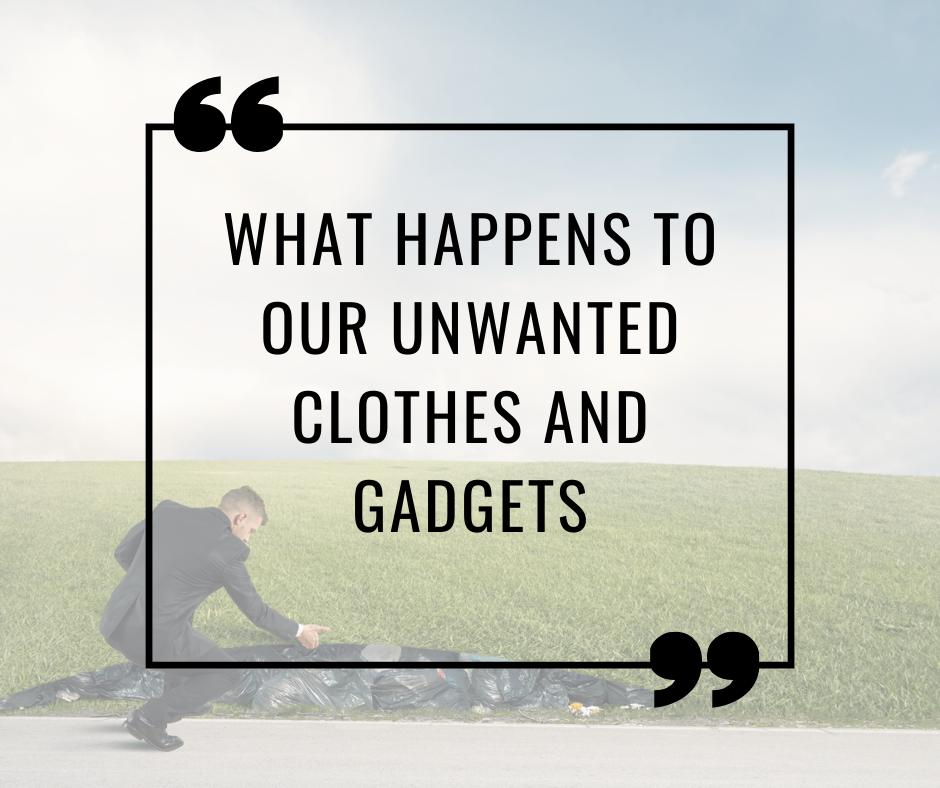 What happens to our unwanted clothes and gadgets (and why Landfill is bad for the environment)?