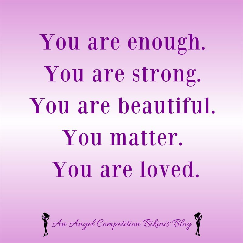 You are enough.  You are strong.  You are beautiful.  You matter.  You are loved.
