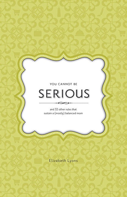You Cannot Be Serious: and 32 Other Rules that Sustain a (Mostly) Balanced Mom (eBook)