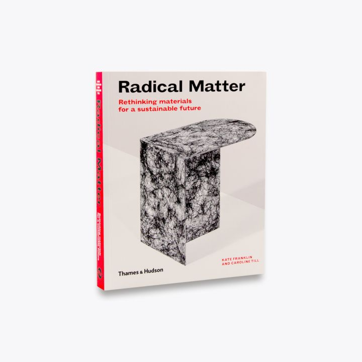 Radical Matter: Rethinking Materials for a Sustainable Future (2018) Book by Caroline Till and Kate Franklin
