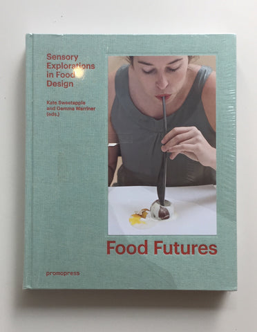 FOOD FUTURES Sensory explorations in food design (Edited by Kate Sweetapple and Gemma Warriner)