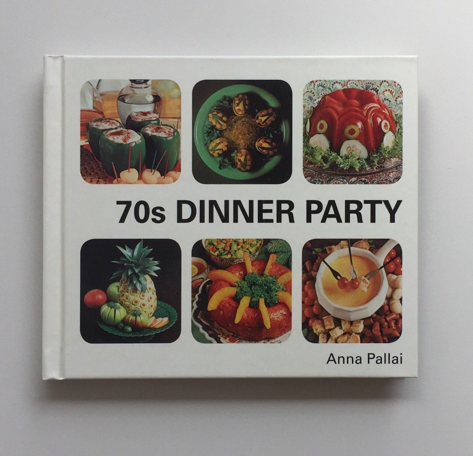 70s Dinner Party: The Good, the Bad and the Downright Ugly of Retro Food by Anna Pallai