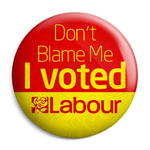 Don't Blame Me I Voted Labour - Anti Tory Button Badge