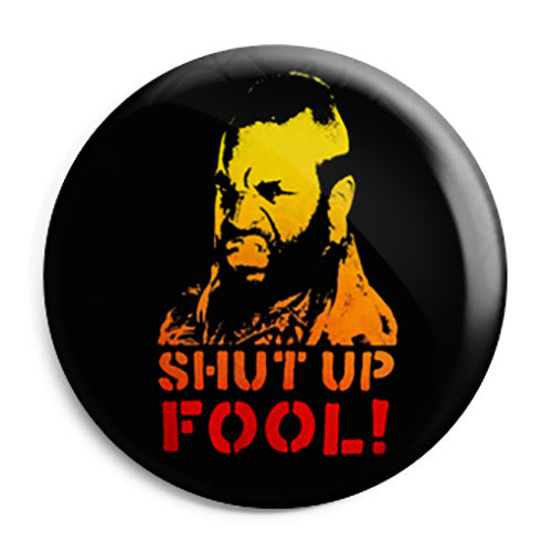 Mr. T - Shut Up Fool - The A-Team Button Badge
