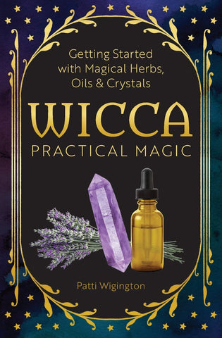 Wicca Practical Magic: Getting Started with Magical Herbs, Oils, and Crystals