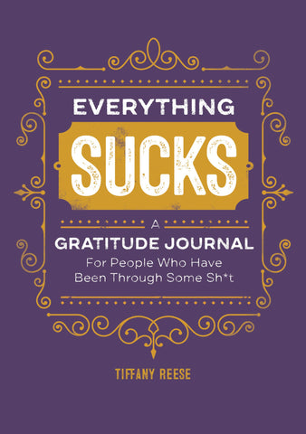 Everything Sucks: A Gratitude Journal for People Who Have Been Through Some Sh*t