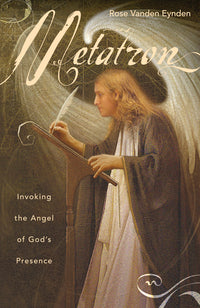 Metatron Invoking the Angel of God's Presence By Rose Vanden Eynden