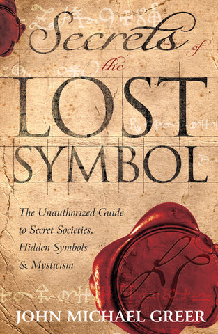 Secrets of the Lost Symbol By: John Michael Greer