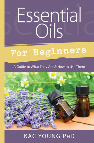 Essential Oils for Beginners By: Kac Young, PhD