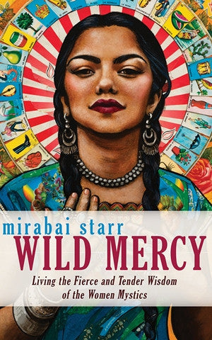 Wild Mercy: Living the Fierce and Tender Wisdom of the Women Mystics