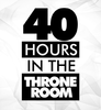 40 HOURS in the THRONE ROOM