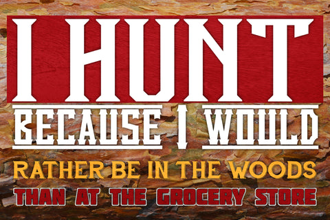 """I Hunt Because I Would Rather Be In The Woods Than At The Grocery Store"" Hunting Sign"