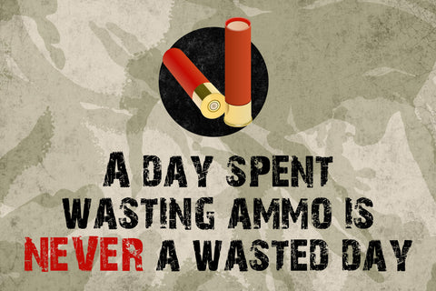 """A Day Spent Wasting Ammo Is Never A Wasted Day"" Hunting Sign"