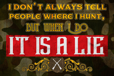 """I Don't Always Tell People Where I Hunt, But When I Do It Is A Lie"" Hunting Sign"