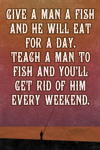 """Give A Man A Fish And He Will Eat For A Day.."" Fishing Sign"