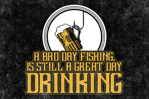 """A Bad Day Fishing Is Still A Great Day Drinking"" Fishing Sign"