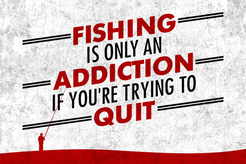 """Fishing Is Only An Addiction If You're Trying To Quit"" Fishing Sign"