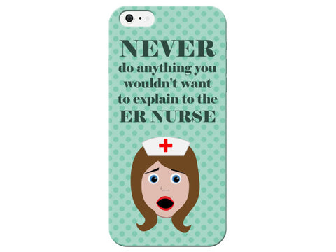 """Never Do Anything You Would Not Want To Explain To The ER Nurse"" Phone Case"