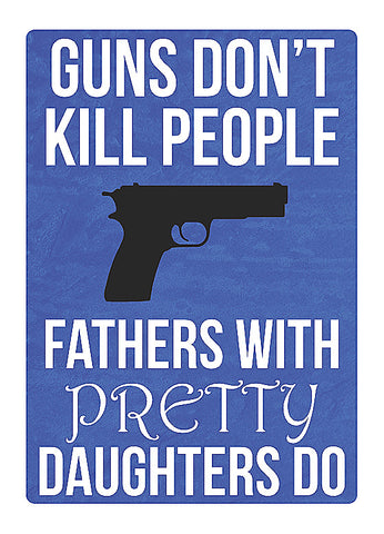 """Guns Don't Kill People - Fathers With Pretty Daughters Do"" Gun Rights Sign"