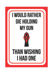 """I'd Rather Die Holding A Gun Than Wishing I Had One"" Gun Rights Sign"