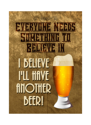 """Everyone Needs Something To Believe In - I Believe I'll Have Another Beer!"" Drinking Sign"