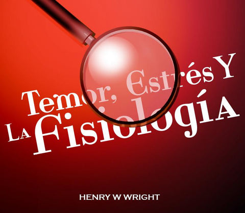 Fear, Stress & Physiology by Dr. Henry W. Wright (Spanish)