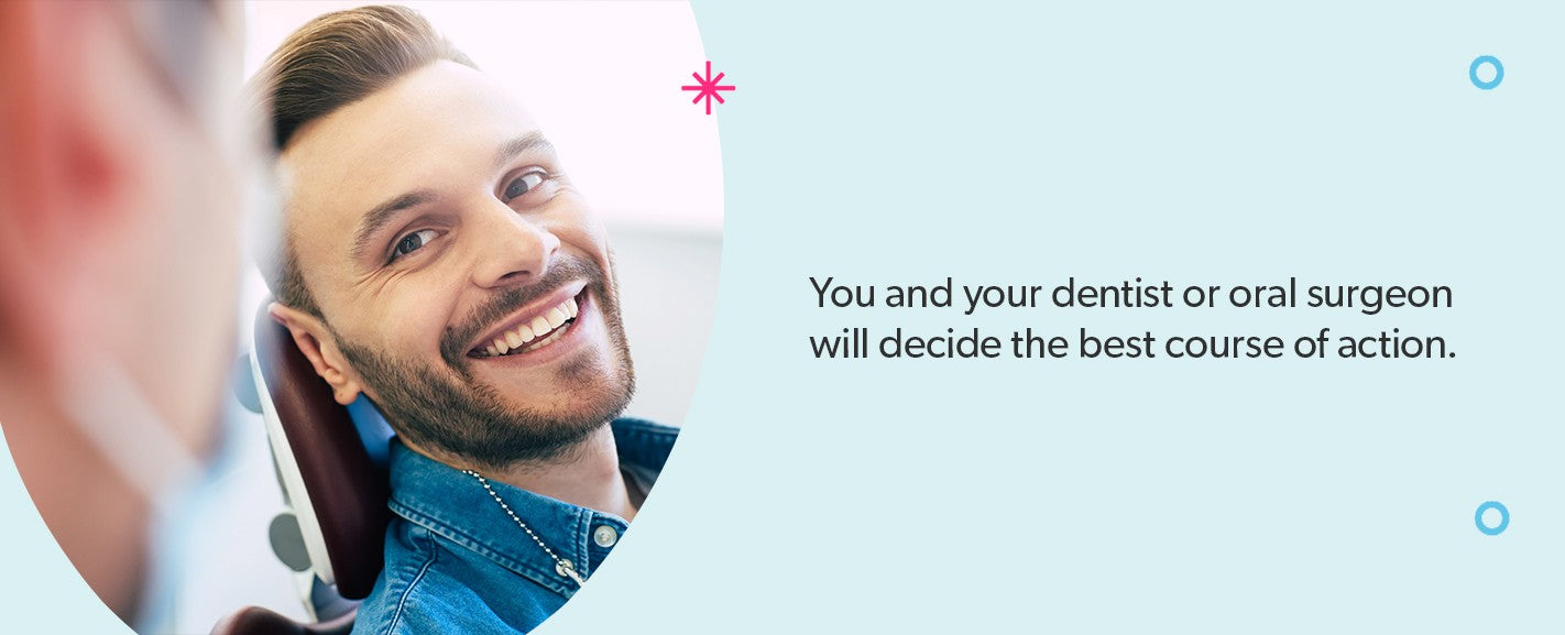 You and your dentist will decide the best course of action.